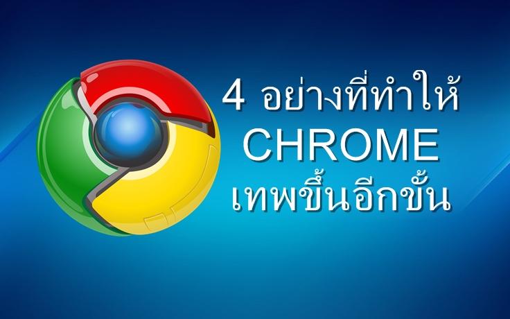 4 อย่างที่ทำให้ Google Chrome เทพขึ้นอีกขั้น