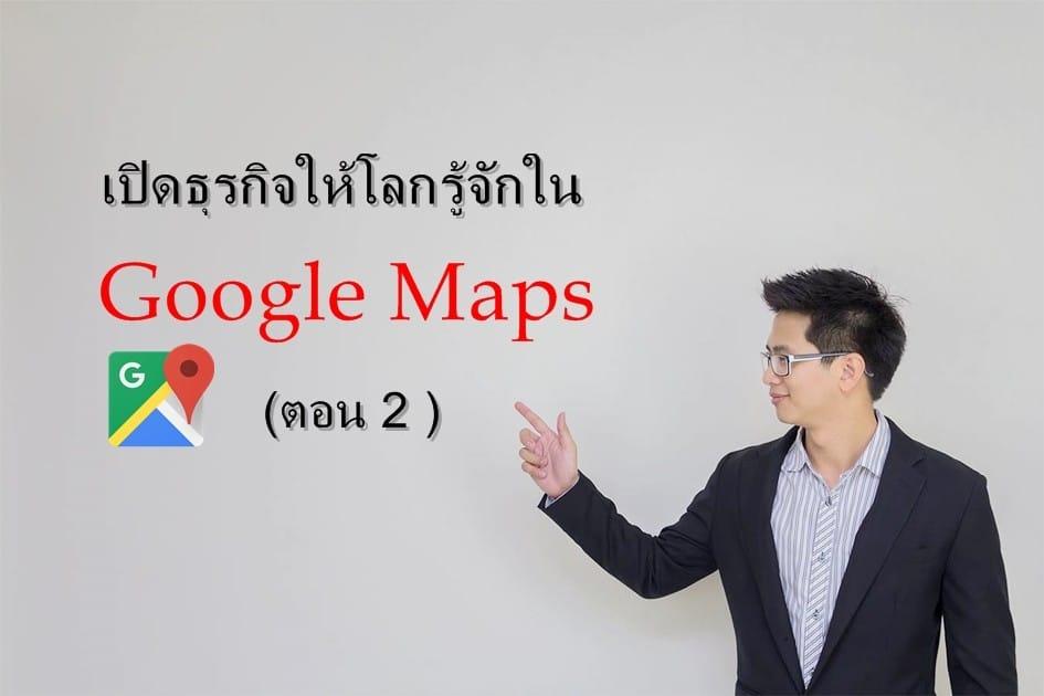 เปิดธุรกิจให้โลกรู้จักใน Google Maps (ตอน 2)