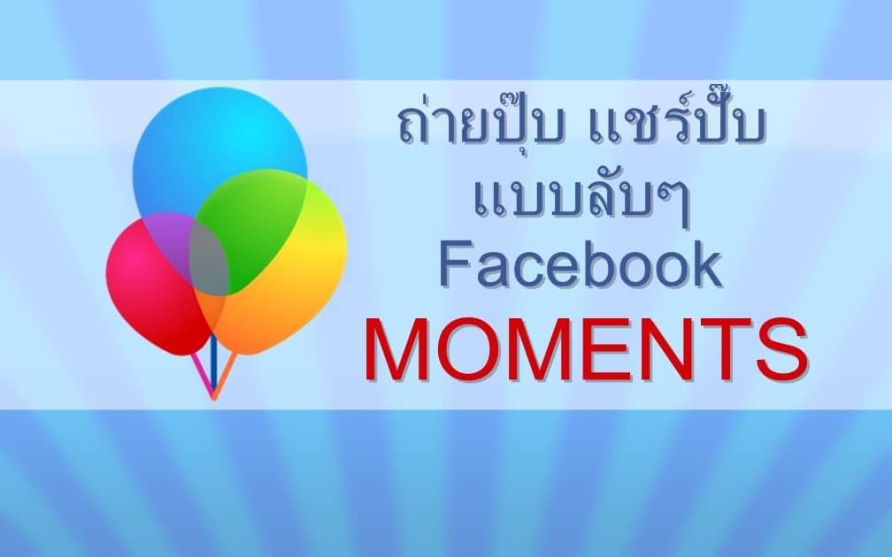 ถ่ายปุ๊บ แชร์ปั๊บ แบบลับๆ Facebook Moments